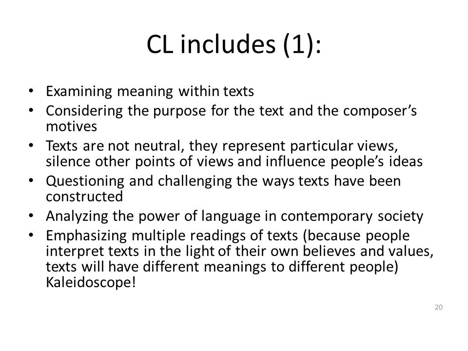 CL includes (1): Examining meaning within texts Considering the purpose for the text and the composer's motives Texts are not neutral, they represent