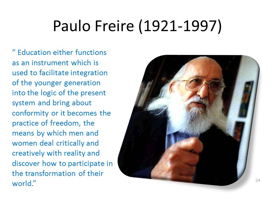 "Paulo Freire (1921-1997) 24 "" Education either functions as an instrument which is used to facilitate integration of the younger generation into the l"