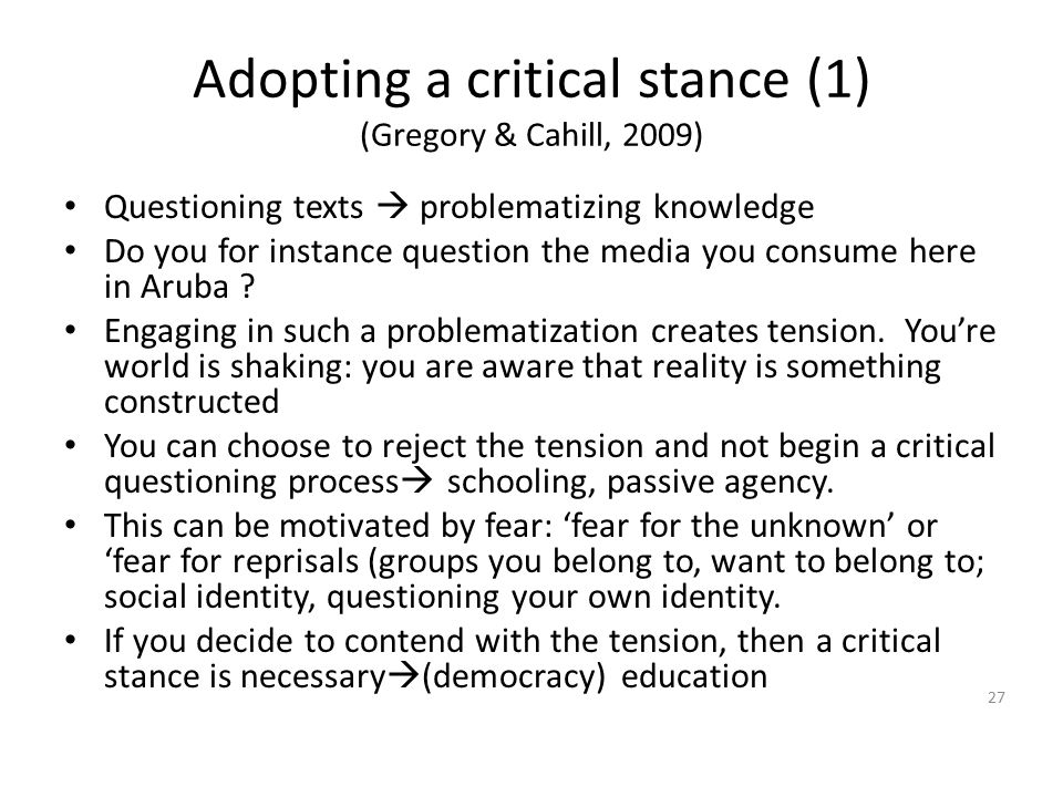Adopting a critical stance (1) (Gregory & Cahill, 2009) Questioning texts  problematizing knowledge Do you for instance question the media you consum