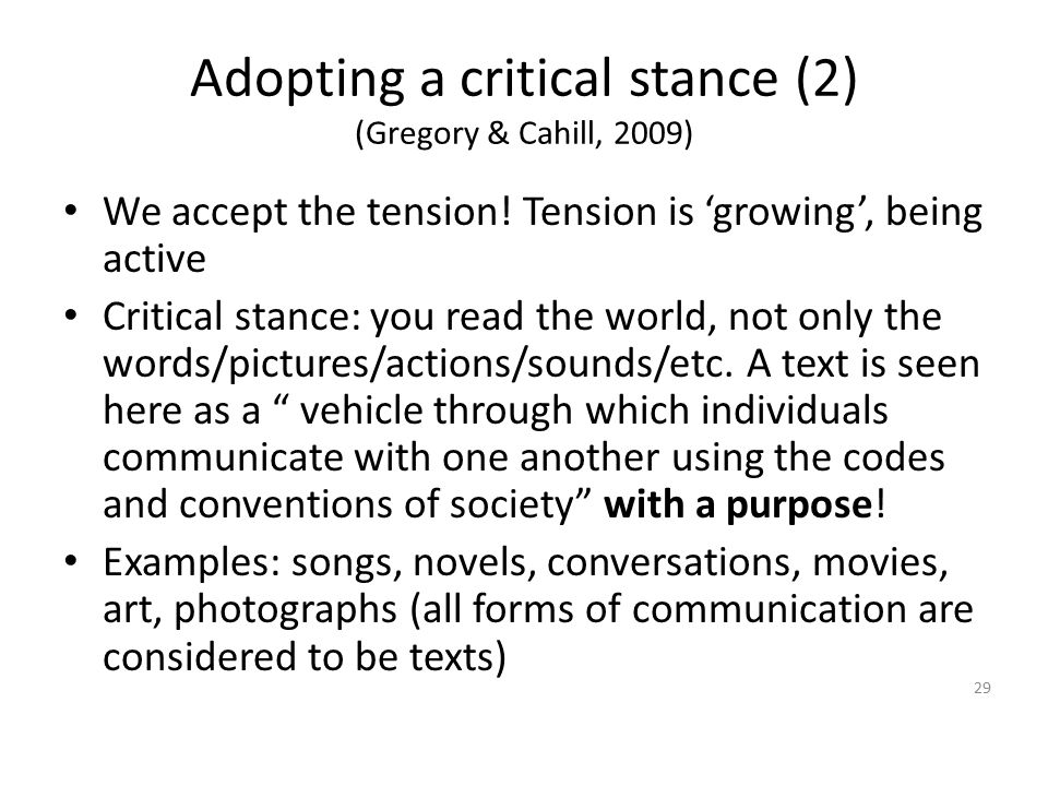 Adopting a critical stance (2) (Gregory & Cahill, 2009) We accept the tension! Tension is 'growing', being active Critical stance: you read the world,