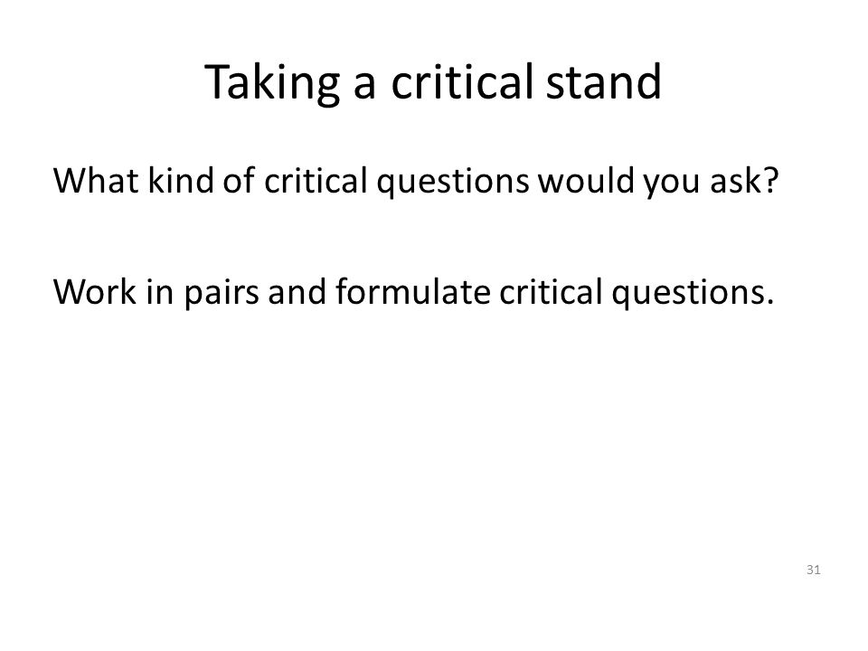 Taking a critical stand What kind of critical questions would you ask? Work in pairs and formulate critical questions. 31