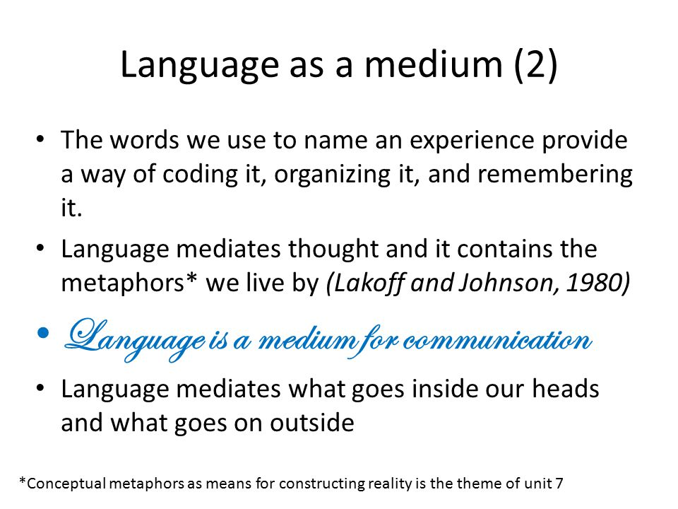 Language as a medium (2) The words we use to name an experience provide a way of coding it, organizing it, and remembering it. Language mediates thoug