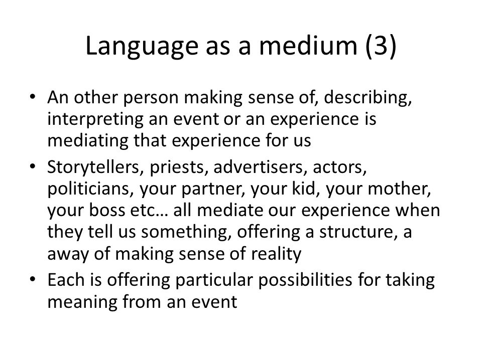 Language as a medium (3) An other person making sense of, describing, interpreting an event or an experience is mediating that experience for us Story