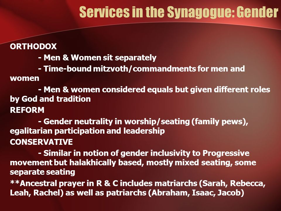 Services in the Synagogue: Gender ORTHODOX - Men & Women sit separately - Time-bound mitzvoth/commandments for men and women - Men & women considered equals but given different roles by God and tradition REFORM - Gender neutrality in worship/seating (family pews), egalitarian participation and leadership CONSERVATIVE - Similar in notion of gender inclusivity to Progressive movement but halakhically based, mostly mixed seating, some separate seating **Ancestral prayer in R & C includes matriarchs (Sarah, Rebecca, Leah, Rachel) as well as patriarchs (Abraham, Isaac, Jacob)
