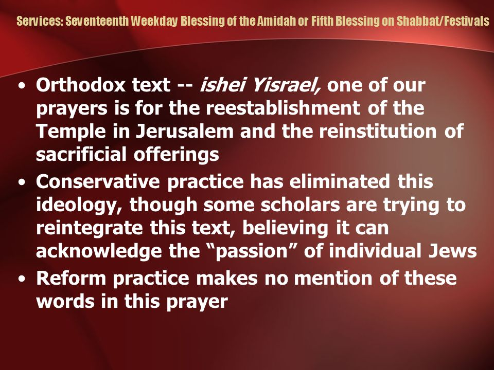 Services: Seventeenth Weekday Blessing of the Amidah or Fifth Blessing on Shabbat/Festivals Orthodox text -- ishei Yisrael, one of our prayers is for the reestablishment of the Temple in Jerusalem and the reinstitution of sacrificial offerings Conservative practice has eliminated this ideology, though some scholars are trying to reintegrate this text, believing it can acknowledge the passion of individual Jews Reform practice makes no mention of these words in this prayer