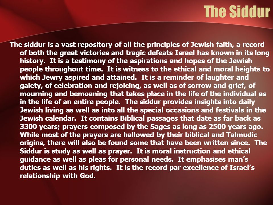 The Siddur The siddur is a vast repository of all the principles of Jewish faith, a record of both the great victories and tragic defeats Israel has known in its long history.