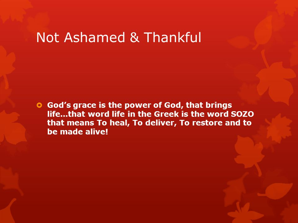 Not Ashamed & Thankful  God's grace is the power of God, that brings life…that word life in the Greek is the word SOZO that means To heal, To deliver, To restore and to be made alive!