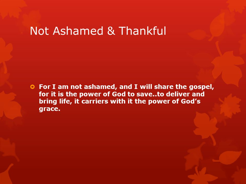Not Ashamed & Thankful  For I am not ashamed, and I will share the gospel, for it is the power of God to save..to deliver and bring life, it carriers with it the power of God's grace.
