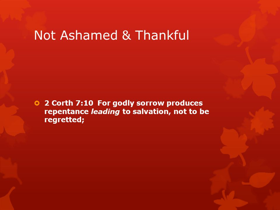 Not Ashamed & Thankful  2 Corth 7:10 For godly sorrow produces repentance leading to salvation, not to be regretted;