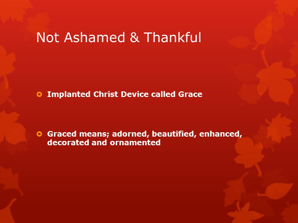 Not Ashamed & Thankful  Implanted Christ Device called Grace  Graced means; adorned, beautified, enhanced, decorated and ornamented