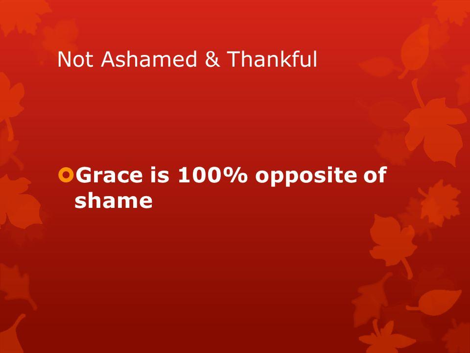 Not Ashamed & Thankful  Grace is 100% opposite of shame