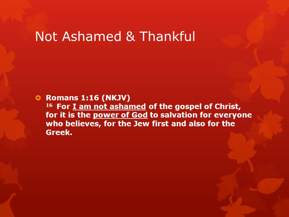 Not Ashamed & Thankful  Romans 1:16 (NKJV) 16 For I am not ashamed of the gospel of Christ, for it is the power of God to salvation for everyone who believes, for the Jew first and also for the Greek.