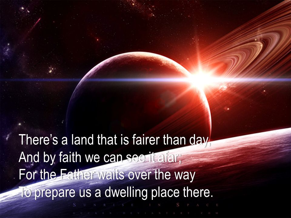 There's a land that is fairer than day,There's a land that is fairer than day, And by faith we can see it afar;And by faith we can see it afar; For the Father waits over the wayFor the Father waits over the way To prepare us a dwelling place there.To prepare us a dwelling place there.
