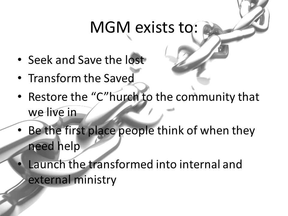 MGM exists to: Seek and Save the lost Transform the Saved Restore the C hurch to the community that we live in Be the first place people think of when they need help Launch the transformed into internal and external ministry