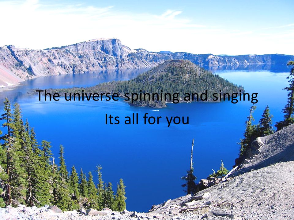 The universe spinning and singing Its all for you