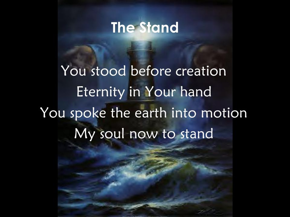 You stood before creation Eternity in Your hand You spoke the earth into motion My soul now to stand The Stand v1