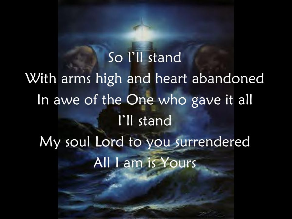 So I'll stand With arms high and heart abandoned In awe of the One who gave it all I'll stand My soul Lord to you surrendered All I am is Yours PreC