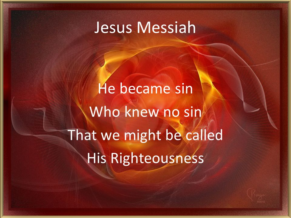 Jesus Messiah He became sin Who knew no sin That we might be called His Righteousness