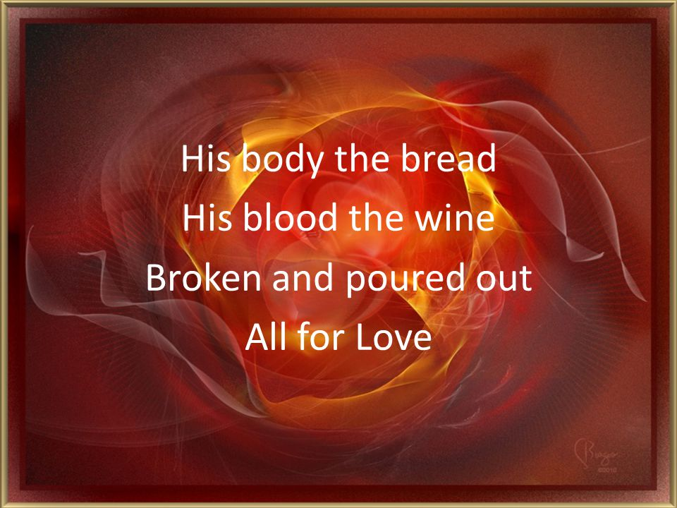 His body the bread His blood the wine Broken and poured out All for Love