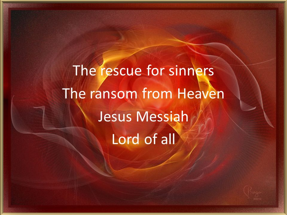 The rescue for sinners The ransom from Heaven Jesus Messiah Lord of all