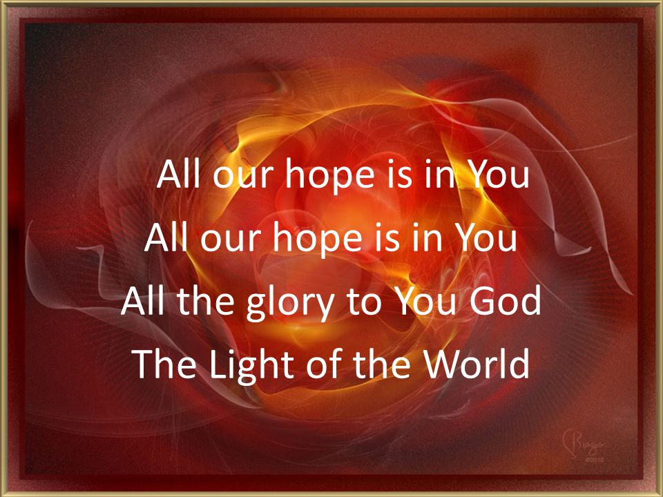 All our hope is in You All the glory to You God The Light of the World