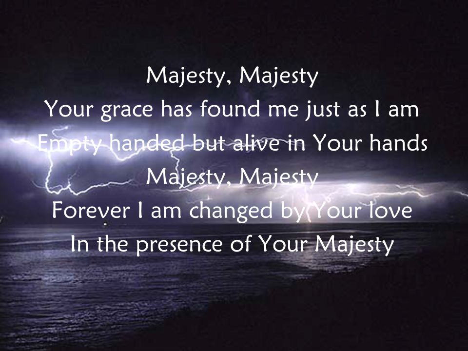 Majesty, Majesty Your grace has found me just as I am Empty handed but alive in Your hands Majesty, Majesty Forever I am changed by Your love In the presence of Your Majesty v2