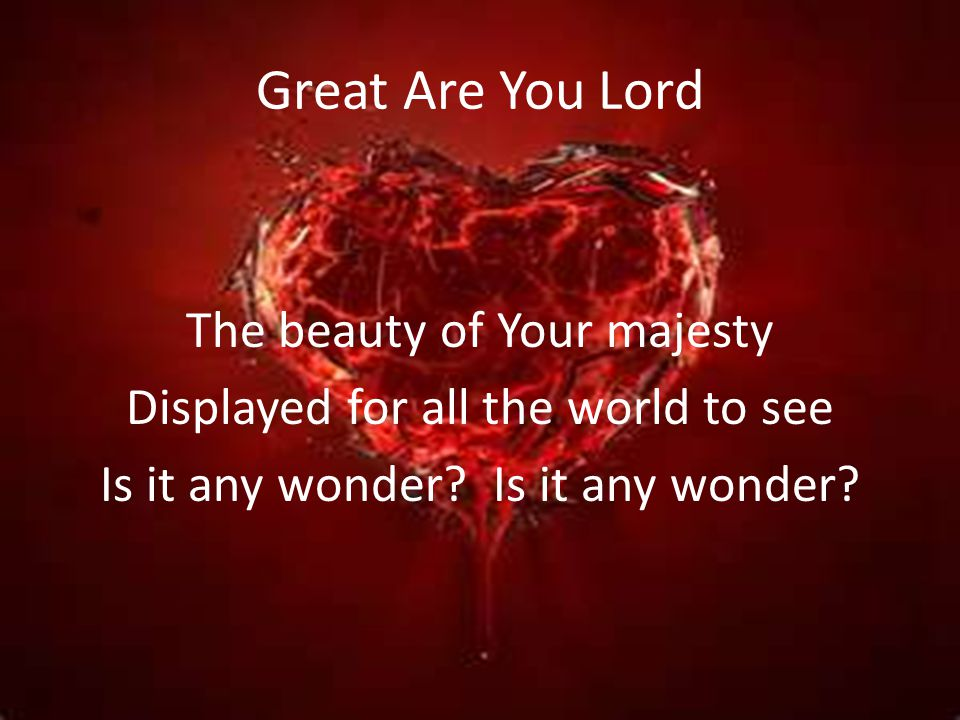 Great Are You Lord The beauty of Your majesty Displayed for all the world to see Is it any wonder