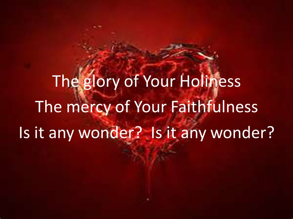 The glory of Your Holiness The mercy of Your Faithfulness Is it any wonder