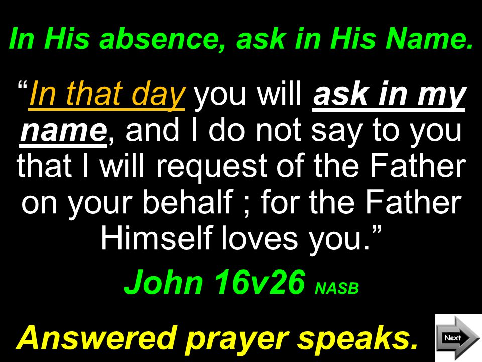 In His absence, ask in His Name.