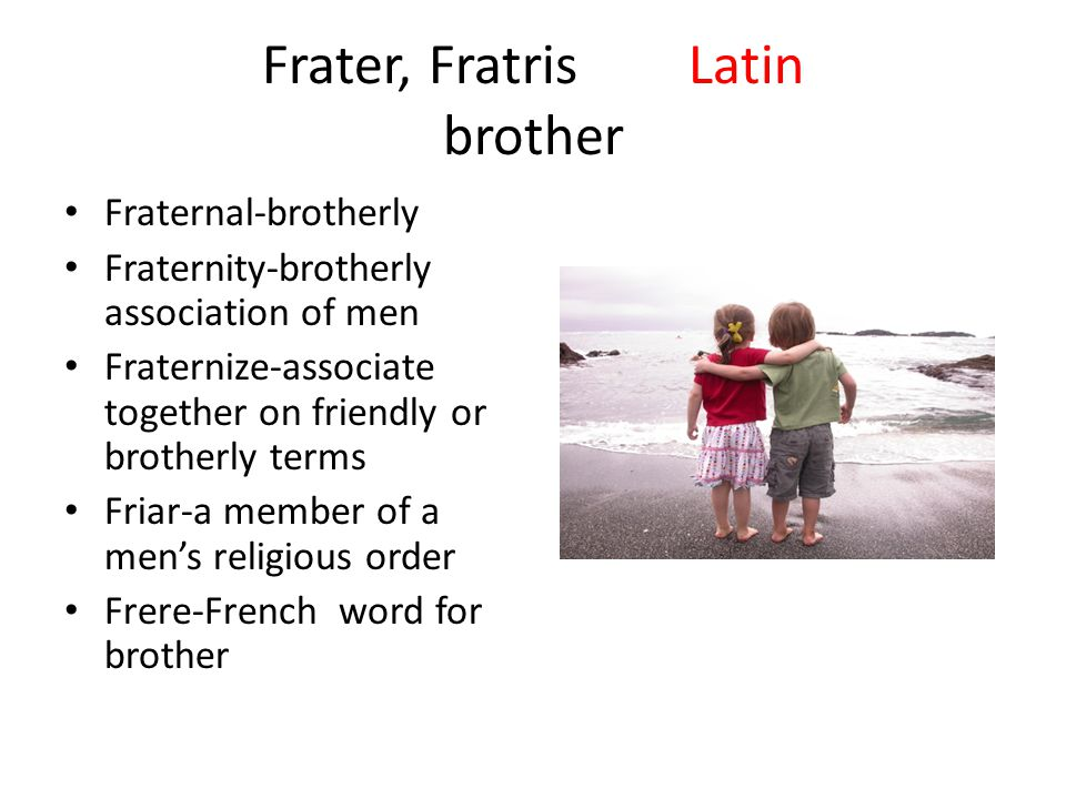 Frater, FratrisLatin brother Fraternal-brotherly Fraternity-brotherly association of men Fraternize-associate together on friendly or brotherly terms