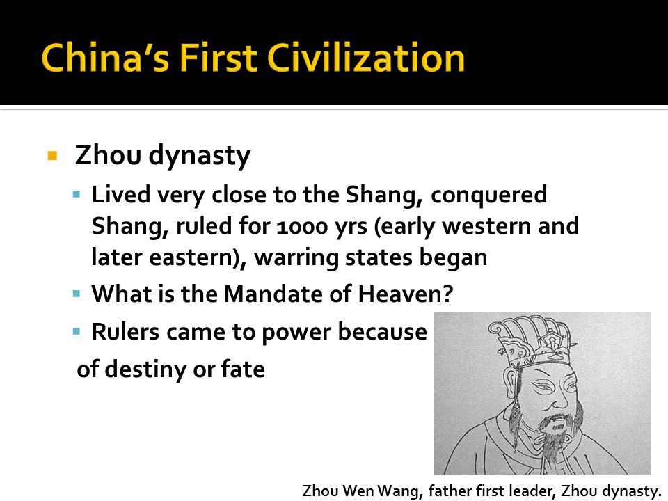  Zhou dynasty  Lived very close to the Shang, conquered Shang, ruled for 1000 yrs (early western and later eastern), warring states began  What is the Mandate of Heaven.