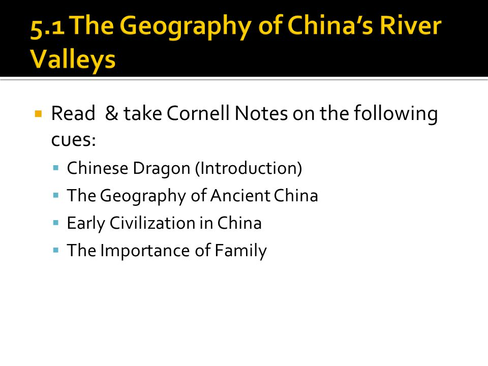  Read & take Cornell Notes on the following cues:  Chinese Dragon (Introduction)  The Geography of Ancient China  Early Civilization in China  The Importance of Family