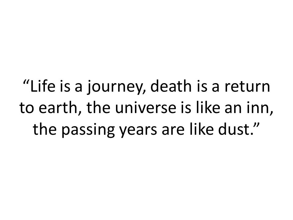 """""""Life is a journey, death is a return to earth, the universe is like an inn, the passing years are like dust."""""""