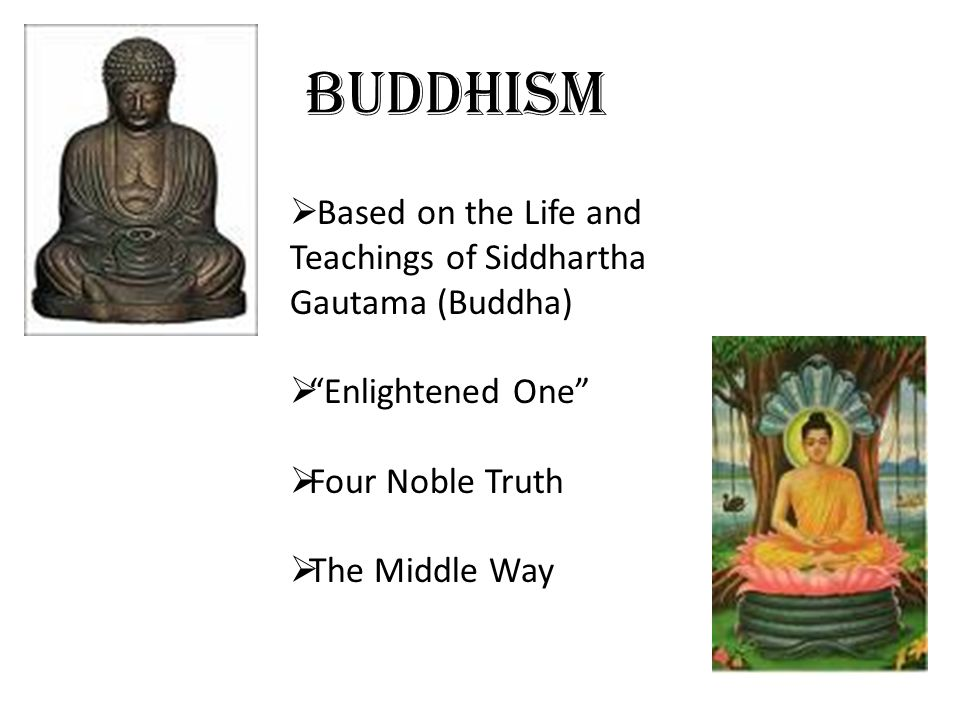 """Buddhism  Based on the Life and Teachings of Siddhartha Gautama (Buddha)  """"Enlightened One""""  Four Noble Truth  The Middle Way"""