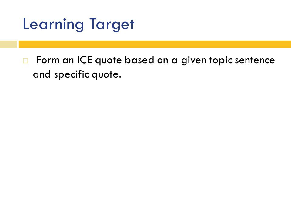 Learning Target  Form an ICE quote based on a given topic sentence and specific quote.