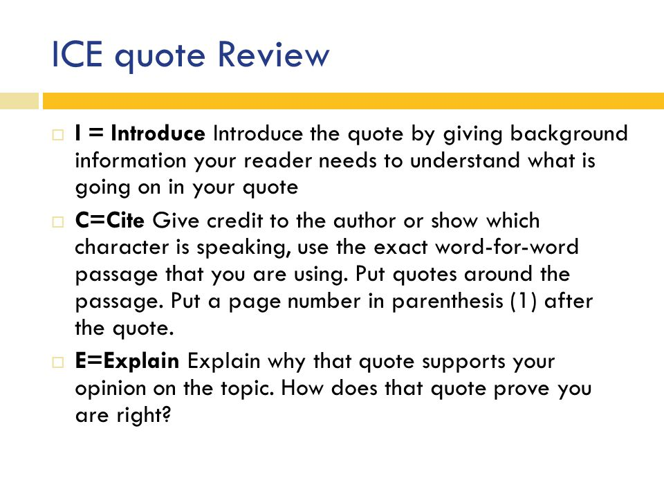 ICE quote Review  I = Introduce Introduce the quote by giving background information your reader needs to understand what is going on in your quote 