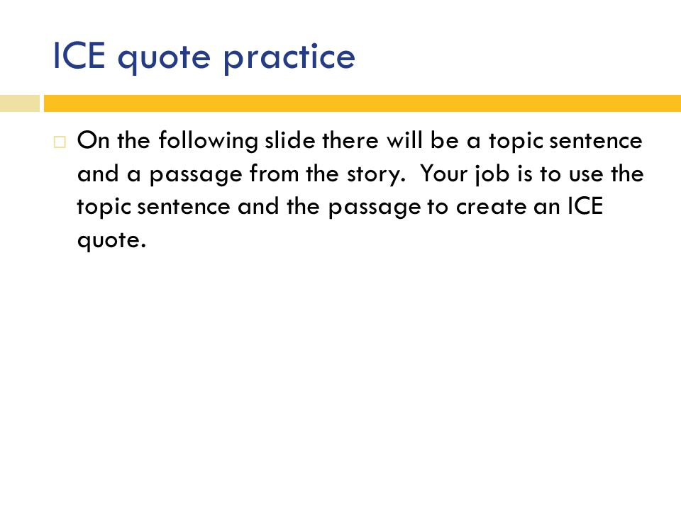 ICE quote practice  On the following slide there will be a topic sentence and a passage from the story.
