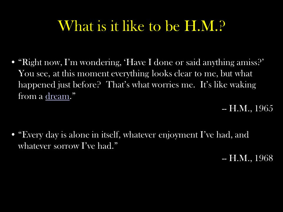 What is it like to be H.M..