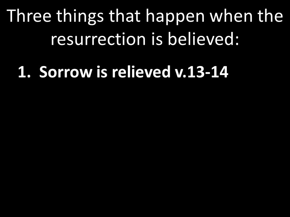 Three things that happen when the resurrection is believed: 1. Sorrow is relieved v.13-14
