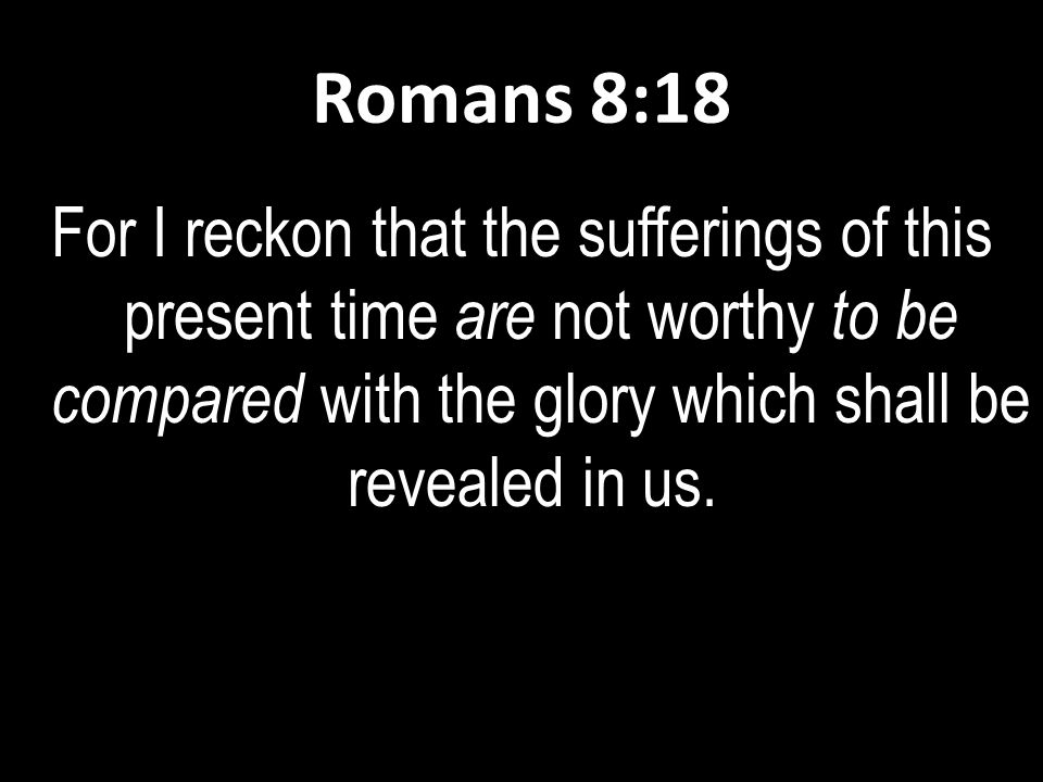Romans 8:18 For I reckon that the sufferings of this present time are not worthy to be compared with the glory which shall be revealed in us.