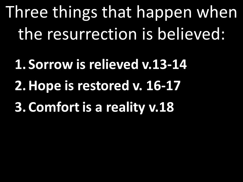 Three things that happen when the resurrection is believed: 1.Sorrow is relieved v.13-14 2.Hope is restored v.