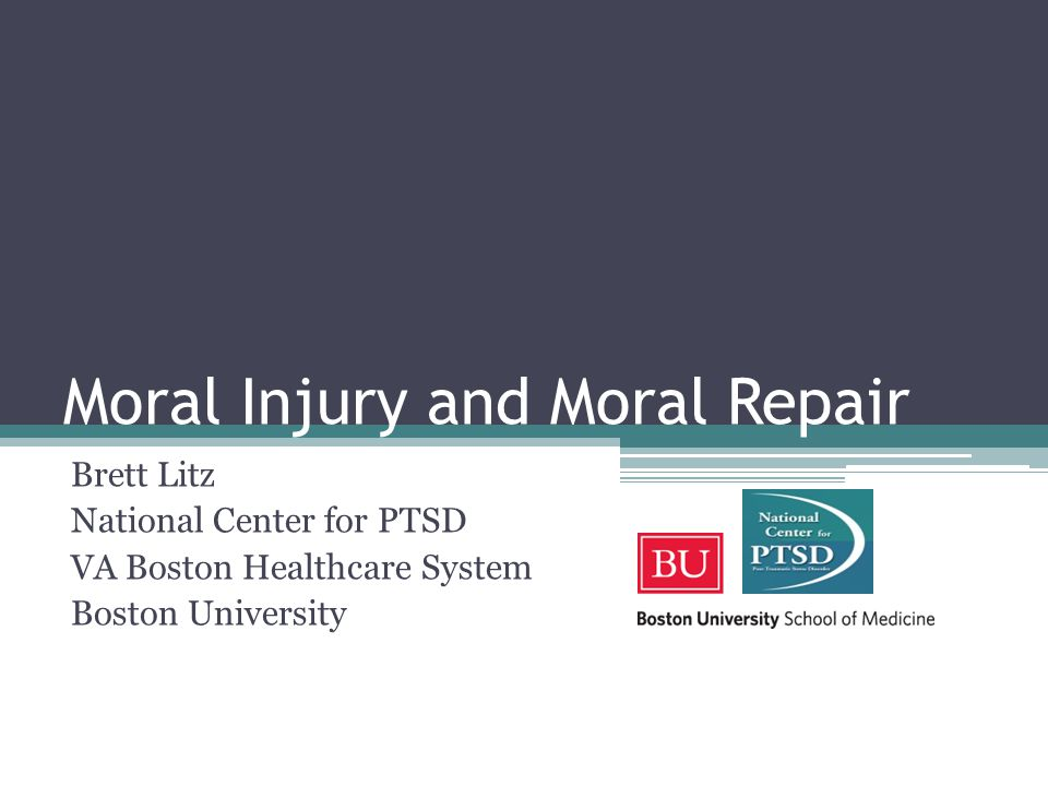 Moral Injury and Moral Repair Brett Litz National Center for PTSD VA Boston Healthcare System Boston University