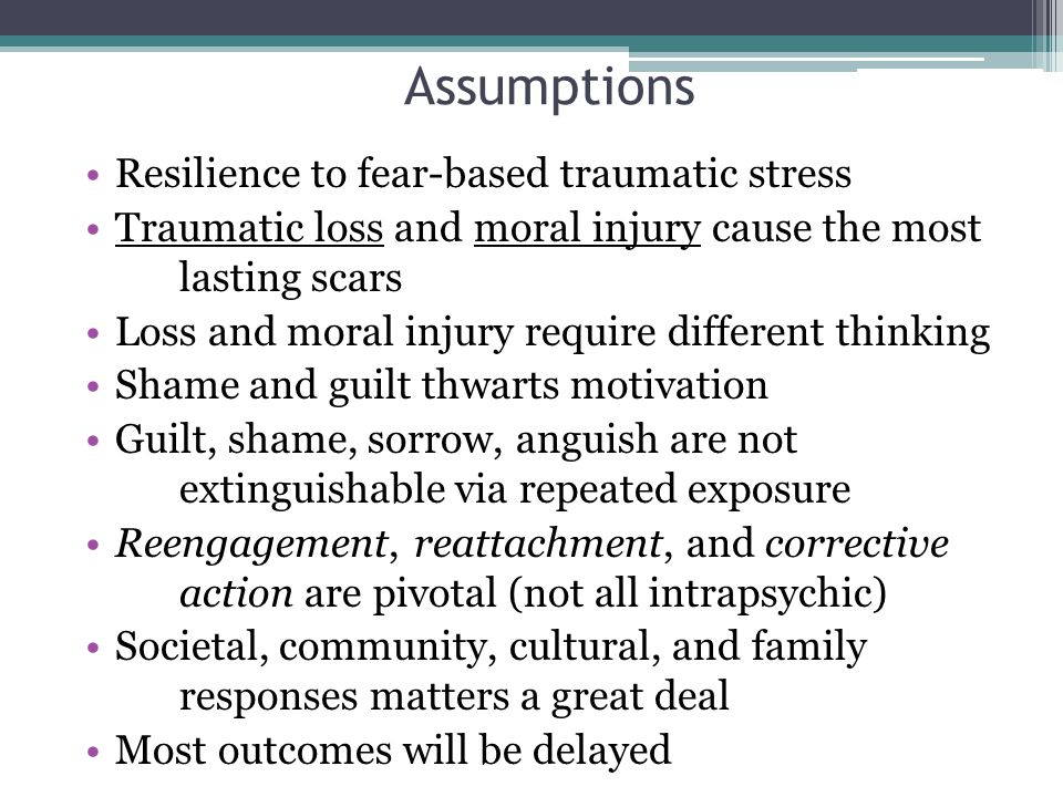 Assumptions Resilience to fear-based traumatic stress Traumatic loss and moral injury cause the most lasting scars Loss and moral injury require different thinking Shame and guilt thwarts motivation Guilt, shame, sorrow, anguish are not extinguishable via repeated exposure Reengagement, reattachment, and corrective action are pivotal (not all intrapsychic) Societal, community, cultural, and family responses matters a great deal Most outcomes will be delayed