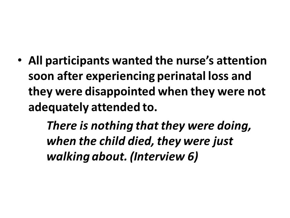 All participants wanted the nurse's attention soon after experiencing perinatal loss and they were disappointed when they were not adequately attended to.