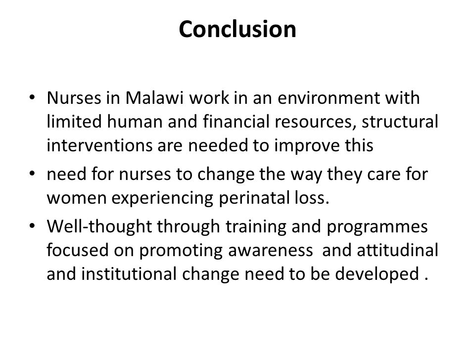Conclusion Nurses in Malawi work in an environment with limited human and financial resources, structural interventions are needed to improve this need for nurses to change the way they care for women experiencing perinatal loss.