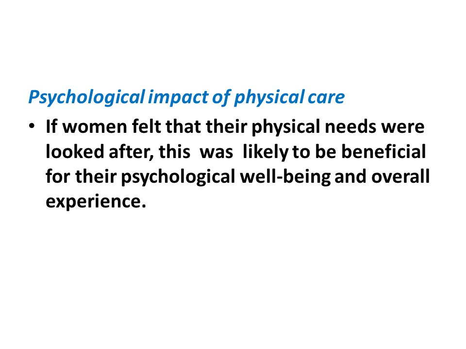 Psychological impact of physical care If women felt that their physical needs were looked after, this was likely to be beneficial for their psychological well-being and overall experience.