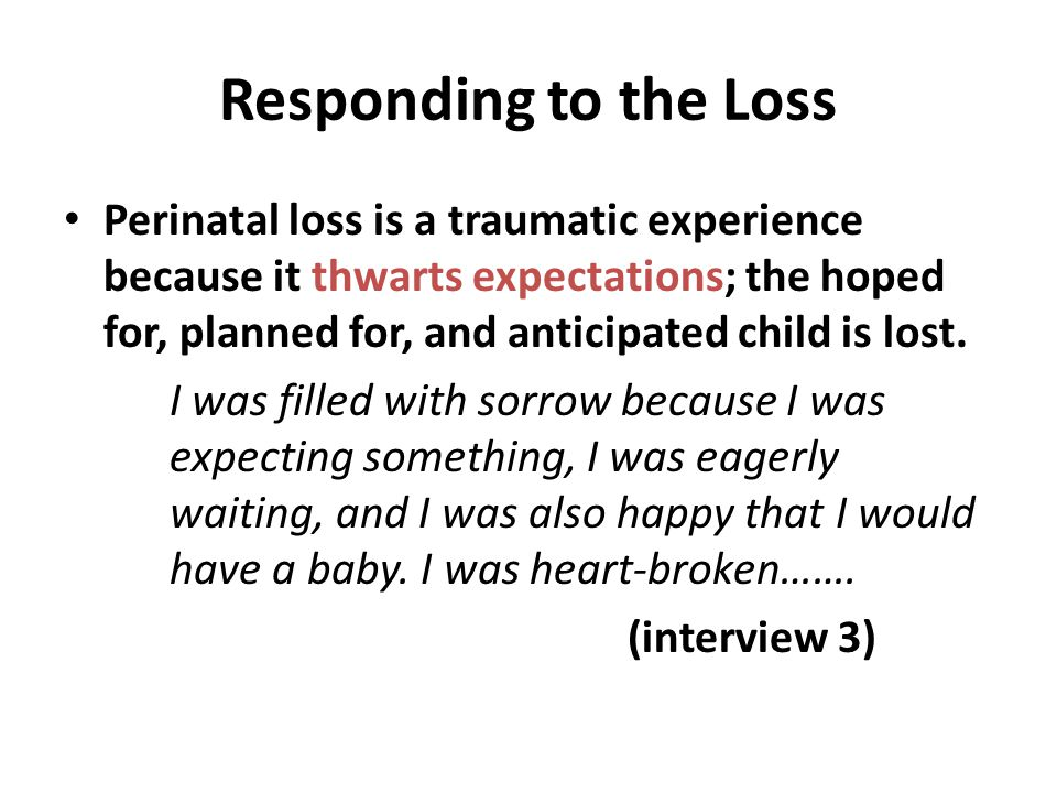 Responding to the Loss Perinatal loss is a traumatic experience because it thwarts expectations; the hoped for, planned for, and anticipated child is lost.