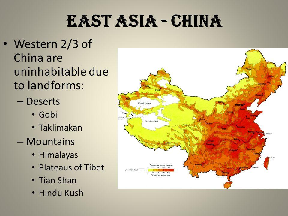 East Asia - china Western 2/3 of China are uninhabitable due to landforms: – Deserts Gobi Taklimakan – Mountains Himalayas Plateaus of Tibet Tian Shan Hindu Kush