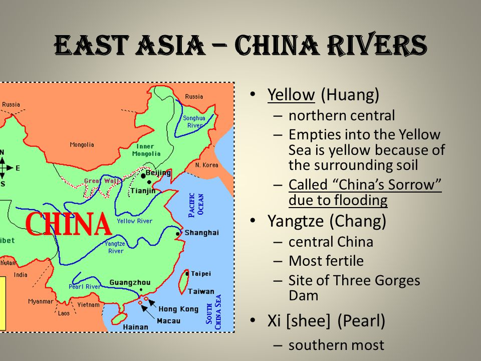 EAST ASIA – CHINA RIVERS Yellow (Huang) – northern central – Empties into the Yellow Sea is yellow because of the surrounding soil – Called China's Sorrow due to flooding Yangtze (Chang) – central China – Most fertile – Site of Three Gorges Dam Xi [shee] (Pearl) – southern most