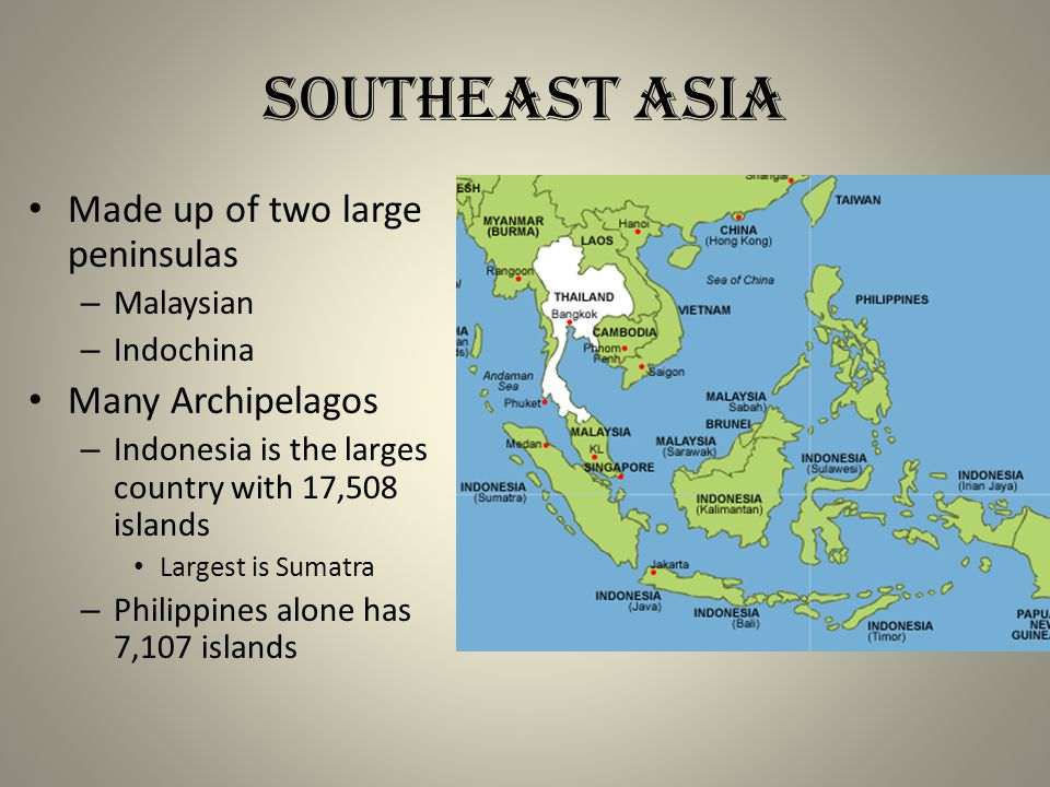 Made up of two large peninsulas – Malaysian – Indochina Many Archipelagos – Indonesia is the larges country with 17,508 islands Largest is Sumatra – Philippines alone has 7,107 islands Southeast Asia